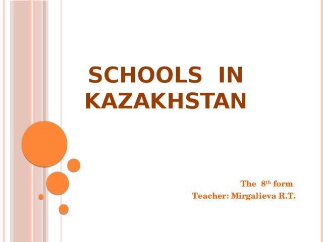 Schools in Kazakhstan The 8 th form Teacher: Mirgalieva R.T.