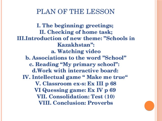 """plan of the lesson I. The beginning: greetings; II. Checking of home task; III.Introduction of new theme:""""Schools in Kazakhstan"""": a. Watching video b. Associations to the word""""School"""" c. Reading """"My primary school"""": d.Work with interactive board: IV. Intellectual game """" Make me true"""" V. Classroom ex-s: Ex III p 68 VI Quessing game: Ex IV p 69 VII. Consolidation: Test (10) VIII. Conclusion: Proverbs"""
