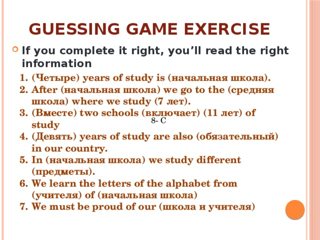 Guessing game exercise If you complete it right, you'll read the right information (Четыре) years of study is (начальная школа). After (начальная школа) we go to the (средняя школа) where we study (7 лет). (Вместе) two schools (включает) (11 лет) of study (Девять) years of study are also (обязательный) in our country. In (начальная школа) we study different (предметы). We learn the letters of the alphabet from (учителя) of (начальная школа) We must be proud of our (школа и учителя) 8- C