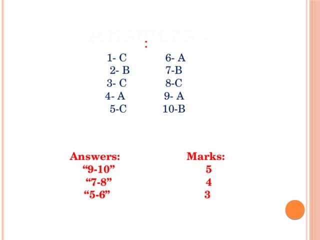"Answers : : 1- C 6- A 2- B 7-B 3- C 8-C 4- A 9- A  5-C 10-B Answers: Marks: "" 9-10"" 5 "" 7-8"" 4 "" 5-6"" 3"