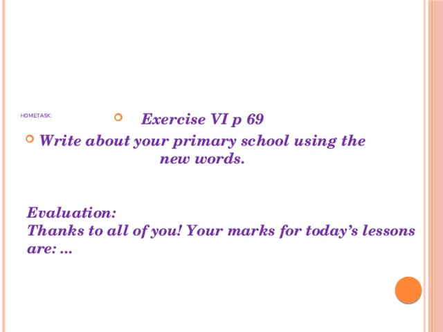 Exercise VI p 69 Write about your primary school using the new words.   Hometask: Evaluation: Thanks to all of you! Your marks for today's lessons are: ...