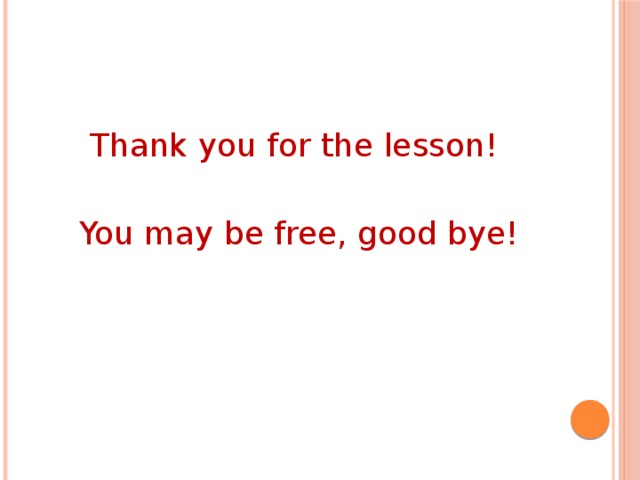 Thank you for the lesson! You may be free, good bye!