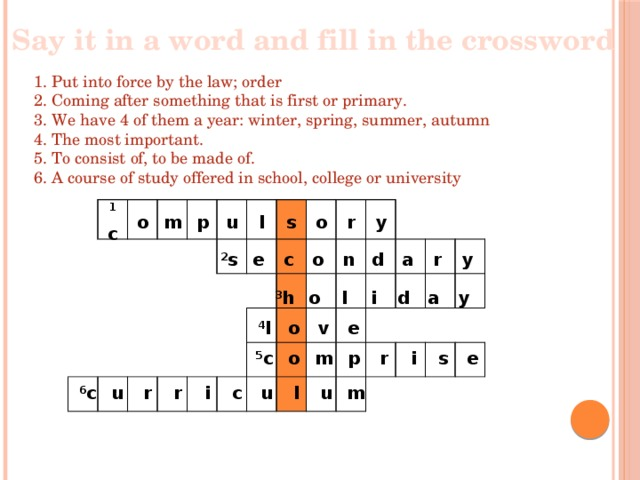 Say it in a word and fill in the crossword  1. Put into force by the law; order 2. Coming after something that is first or primary. 3. We have 4 of them a year: winter, spring, summer, autumn 4. The most important. 5. To consist of, to be made of. 6. A course of study offered in school, college or university 1 c o m p u l s o r y 2 s e c o n d a r y 3 h o l i d a y 4 l o v e 5 c o m p r i s e 6 c u r r i c u l u m