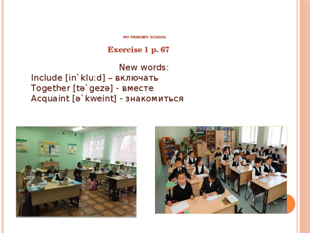 My primary school Exercise 1 p. 67 New words: Include [in`klu:d] – включать Together [tә`gezә] - вместе Acquaint [ә`kweint] - знакомиться