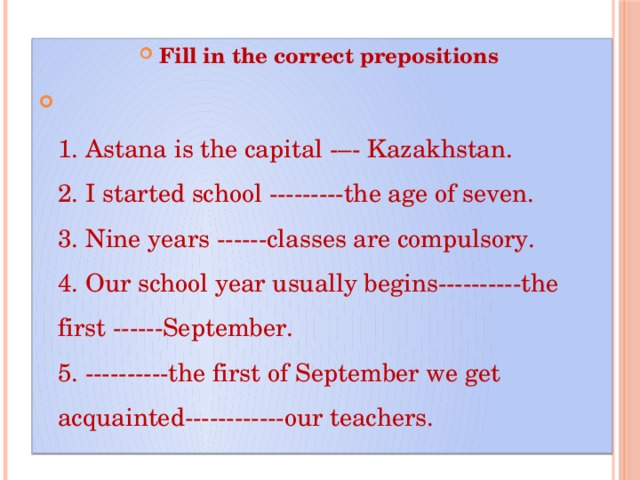 Fill in the correct prepositions  1. Astana is the capital -–- Kazakhstan.  2. I started school ---------the age of seven.  3. Nine years ------classes are compulsory.  4. Our school year usually begins----------the first ------September.  5. ----------the first of September we get acquainted------------our teachers.