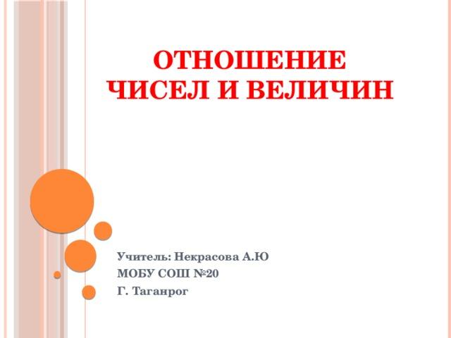 Отношение чисел и величин Учитель: Некрасова А.Ю МОБУ СОШ №20 Г. Таганрог