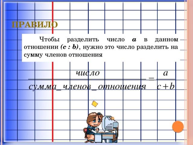 правило Чтобы разделить число a в данном отношении (c : b) , нужно это число разделить на сумму членов отношения