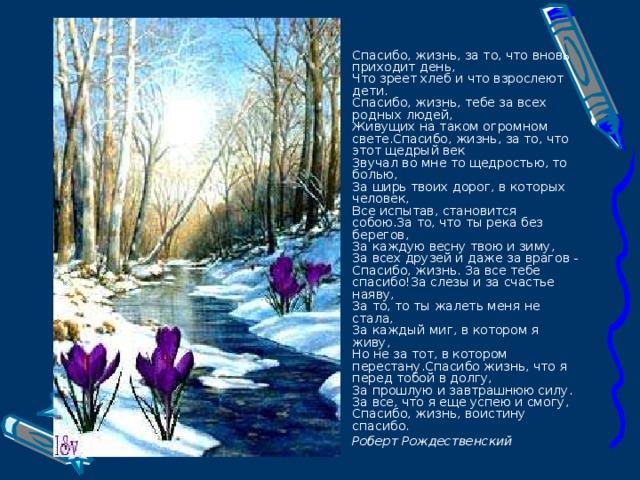 Спасибо, жизнь, за то, что вновь приходит день,  Что зреет хлеб и что взрослеют дети.  Спасибо, жизнь, тебе за всех родных людей,  Живущих на таком огромном свете.Спасибо, жизнь, за то, что этот щедрый век  Звучал во мне то щедростью, то болью,  За ширь твоих дорог, в которых человек,  Все испытав, становится собою.За то, что ты река без берегов,  За каждую весну твою и зиму,  За всех друзей и даже за врагов -  Спасибо, жизнь. За все тебе спасибо!За слезы и за счастье наяву,  За то, то ты жалеть меня не стала,  За каждый миг, в котором я живу,  Но не за тот, в котором перестану.Спасибо жизнь, что я перед тобой в долгу,  За прошлую и завтрашнюю силу.  За все, что я еще успею и смогу,  Спасибо, жизнь, воистину спасибо. Роберт Рождественский