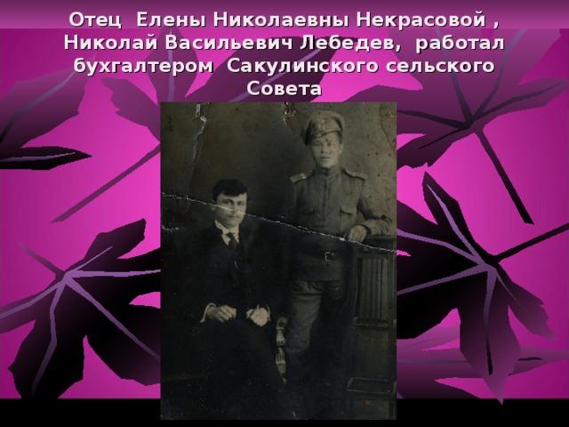 Отец Елены Николаевны Некрасовой , Николай Васильевич Лебедев, работал бухгалтером Сакулинского сельского Совета