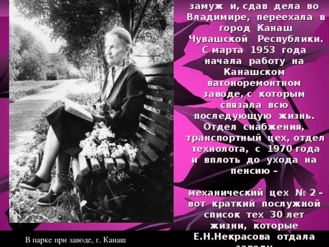 В начале 1953 года Е.Н.Некрасова вышла замуж и, сдав дела во Владимире, переехала в город Канаш Чувашской Республики. С марта 1953 года начала работу на Канашском вагоноремонтном заводе, с которым связала всю последующую жизнь. Отдел снабжения, транспортный цех, отдел технолога, с 1970 года и вплоть до ухода на пенсию –    механический цех № 2 – вот краткий послужной список тех 30 лет жизни, которые Е.Н.Некрасова отдала заводу.   В парке при заводе, г. Канаш