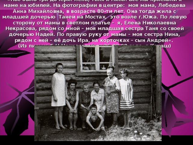 «Нас было три дочери: Лена, Таня и Нина. Все мы приехали к маме на юбилей. На фотографии в центре: моя мама, Лебедева Анна Михайловна, в возрасте 80-ти лет. Она тогда жила с младшей дочерью Таней на Мостах, это возле г.Южа. По левую сторону от мамы в светлом платье – я, Елена Николаевна Некрасова, рядом со мной – моя младшая сестра Таня со своей дочерью Надей. По правую руку от мамы – моя сестра Нина, рядом с ней – её дочь Ира, на корточках – сын Андрей».  (Из письма Е.Н.Некрасовой от 26.02.98 года, г.Канаш)