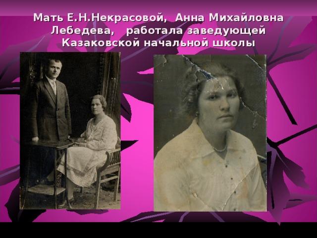 Мать Е.Н.Некрасовой, Анна Михайловна Лебедева, работала заведующей Казаковской начальной школы