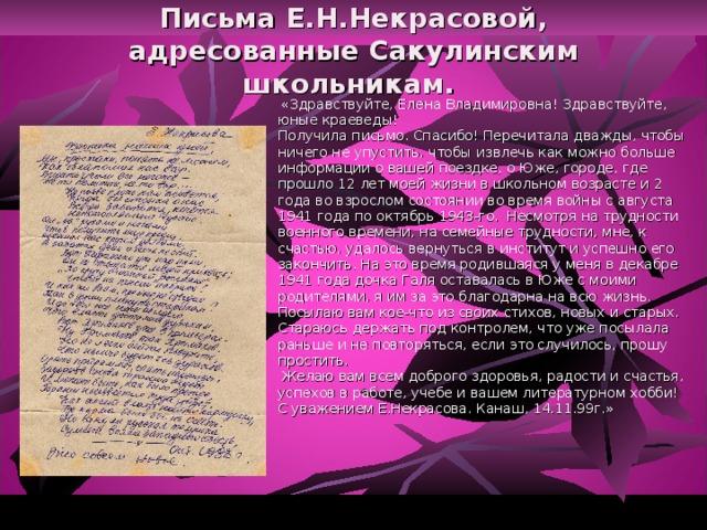 Письма Е.Н.Некрасовой, адресованные Сакулинским школьникам.    «Здравствуйте, Елена Владимировна! Здравствуйте, юные краеведы!  Получила письмо. Спасибо! Перечитала дважды, чтобы ничего не упустить, чтобы извлечь как можно больше информации о вашей поездке, о Юже, городе, где прошло 12 лет моей жизни в школьном возрасте и 2 года во взрослом состоянии во время войны с августа 1941 года по октябрь 1943-го. Несмотря на трудности военного времени, на семейные трудности, мне, к счастью, удалось вернуться в институт и успешно его закончить. На это время родившаяся у меня в декабре 1941 года дочка Галя оставалась в Юже с моими родителями, я им за это благодарна на всю жизнь.  Посылаю вам кое-что из своих стихов, новых и старых. Стараюсь держать под контролем, что уже посылала раньше и не повторяться, если это случилось, прошу простить.  Желаю вам всем доброго здоровья, радости и счастья, успехов в работе, учебе и вашем литературном хобби! С уважением Е.Некрасова. Канаш, 14.11.99г.»
