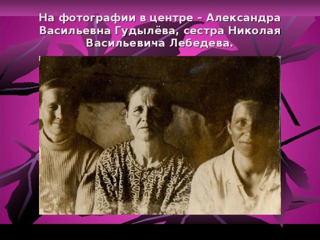 На фотографии в центре – Александра Васильевна Гудылёва, сестра Николая Васильевича Лебедева.