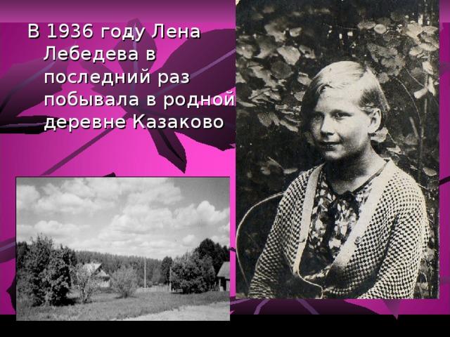В 1936 году Лена Лебедева в последний раз побывала в родной деревне Казаково .