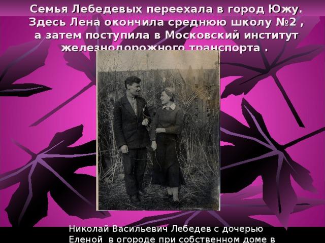 Семья Лебедевых переехала в город Южу. Здесь Лена окончила среднюю школу №2 , а затем поступила в Московский институт железнодорожного транспорта .   Николай Васильевич Лебедев с дочерью Еленой в огороде при собственном доме в Юже. 1938 год