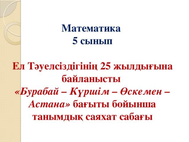 Математика  5 сынып   Ел Тәуелсіздігінің 25 жылдығына байланысты  «Бурабай – Күршім – Өскемен – Астана» бағыты бойынша танымдық саяхат сабағы