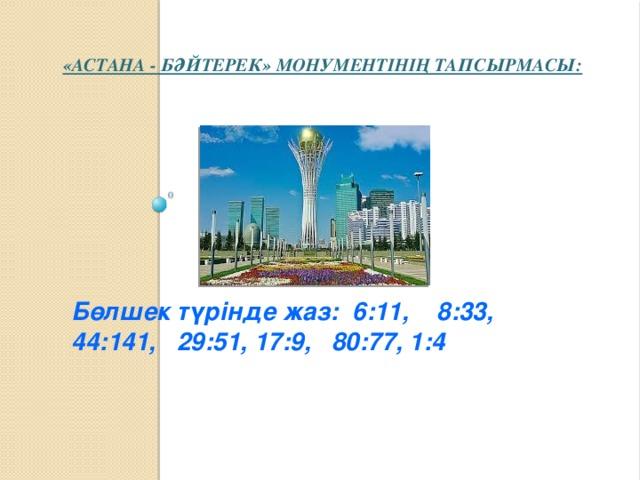 «Астана - Бәйтерек» монументінің тапсырмасы:   Бөлшек түрінде жаз: 6:11, 8:33, 44:141, 29:51, 17:9, 80:77, 1:4