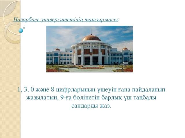 Назарбаев университетінің тапсырмасы :   1, 3, 0 және 8 цифрларының үшеуін ғана пайдаланып жазылатын, 9-ға бөлінетін барлық үш таңбалы сандарды жаз.