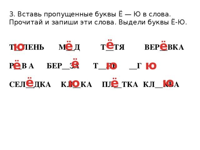 3. Вставь пропущенные буквы Ё — Ю в слова. Прочитай и запиши эти слова. Выдели буквы Ё-Ю. Т__ЛЕНЬ  М__Д  Т__ТЯ  ВЕР__ВКА  Р__В А  БЕР__ЗА Т__ЛЬ   __Г  СЕЛ__ДКА КЛ__КА ПЛ__ТКА  КЛ__КВА ё ю ё ё ё ё ю ю ю ё ю ё