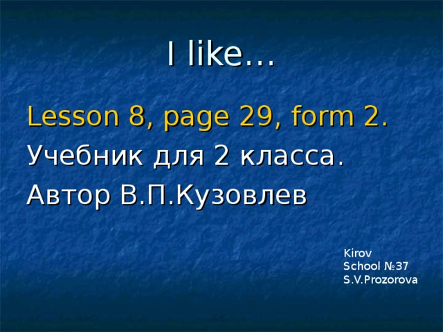 I like … Lesson 8, page 29 , form 2 . Учебник для 2 класса .  Автор В.П.Кузовлев Kirov School №37 S.V.Prozorova