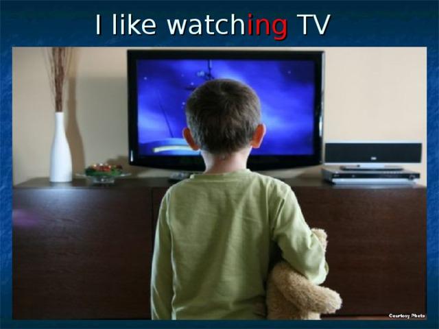 I like watch ing TV