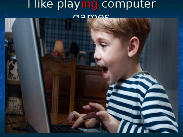 I like play ing computer games