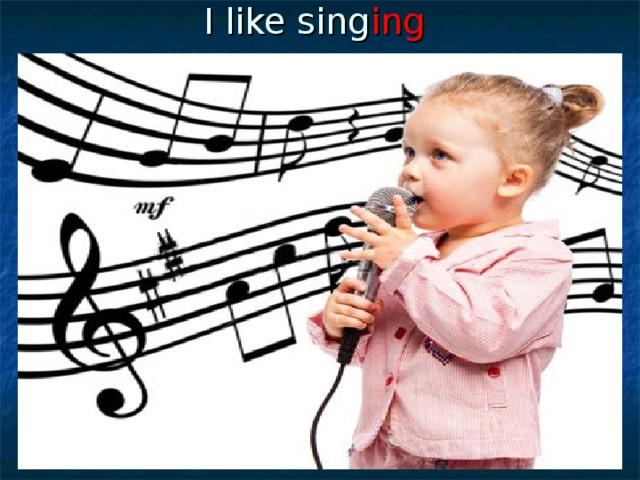 I like sing ing