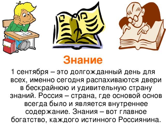 Знание 1 сентября – это долгожданный день для всех, именно сегодня распахиваются двери в бескрайнюю и удивительную страну знаний. Россия – страна, где основой основ всегда было и является внутреннее содержание. Знания – вот главное богатство, каждого истинного Россиянина.