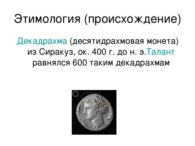 Этимология (происхождение) Декадрахма (десятидрахмовая монета) из Сиракуз, ок. 400 г. до н. э. Талант равнялся 600 таким декадрахмам