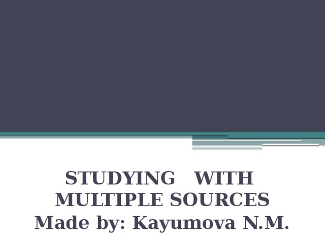 STUDYING WITH MULTIPLE SOURCES Made by: Kayumova N.M.