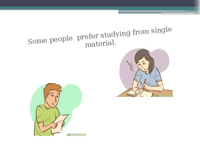 Some people prefer studying from single material.