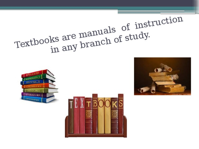 Textbooks are manuals of instruction in any branch of study.