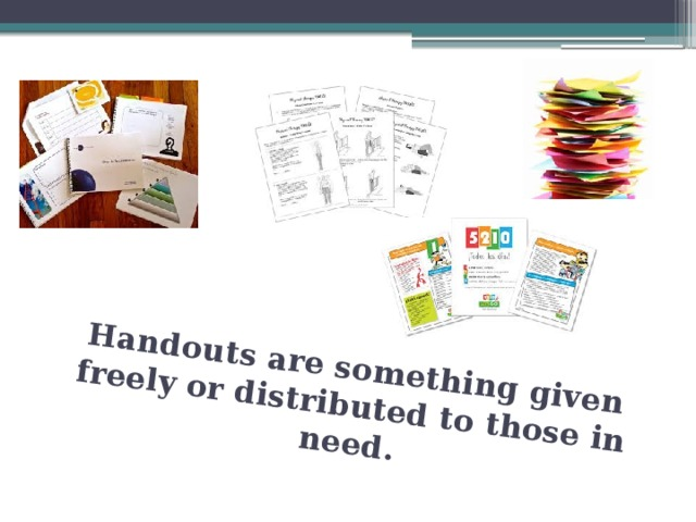 Handouts are something given freely or distributed to those in need.