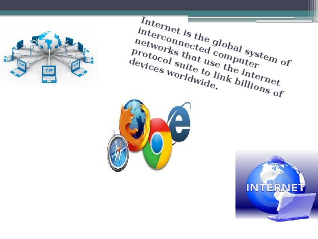 Internet is the global system of interconnected computer networks that use the internet protocol suite to link billions of devices worldwide.