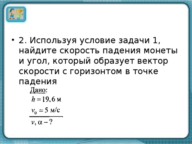 2. Используя условие задачи 1, найдите скорость падения монеты и угол, который образует вектор скорости с горизонтом в точке падения