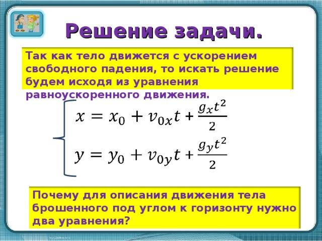 Решение задачи. Так как тело движется с ускорением свободного падения, то искать решение будем исходя из уравнения равноускоренного движения. Почему для описания движения тела брошенного под углом к горизонту нужно два уравнения?