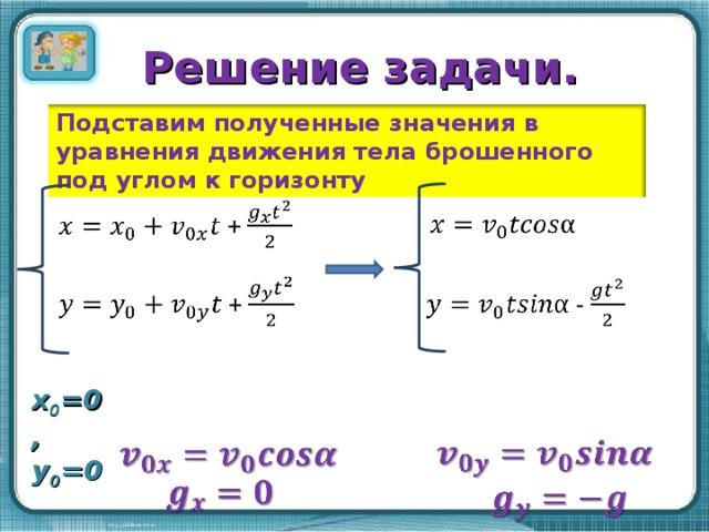 Решение задачи. Подставим полученные значения в уравнения движения тела брошенного под углом к горизонту x 0 =0, y 0 =0