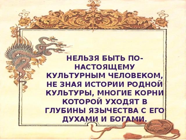 Нельзя быть по-настоящему культурным человеком, не зная истории родной культуры, многие корни которой уходят в глубины язычества с его духами и богами.