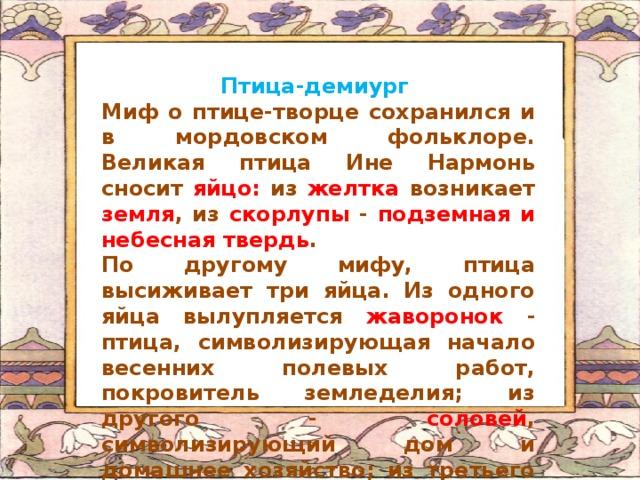 Птица-демиург Миф о птице-творце сохранился и в мордовском фольклоре. Великая птица Ине Нармонь сносит яйцо: из желтка возникает земля , из скорлупы - подземная и небесная твердь . По другому мифу, птица высиживает три яйца. Из одного яйца вылупляется жаворонок - птица, символизирующая начало весенних полевых работ, покровитель земледелия; из другого - соловей , символизирующий дом и домашнее хозяйство; из третьего - лесная птица кукушка .