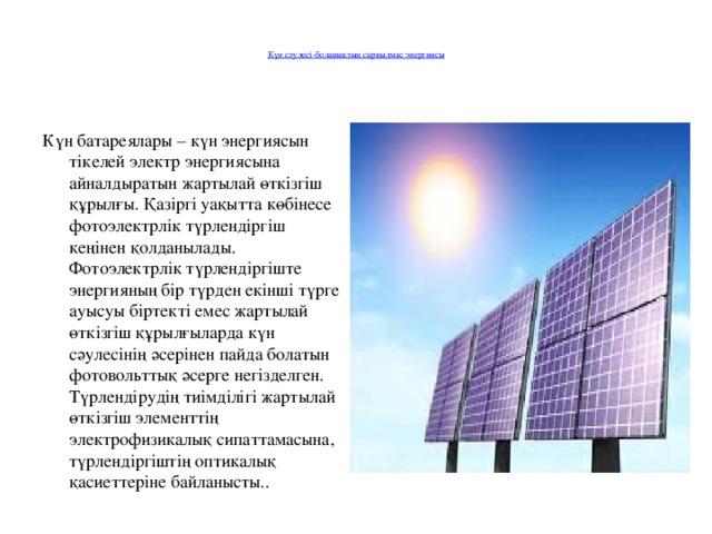 Күн сәулесі-болашақтың сарқылмас энергиясы   Күн батареялары – күн энергиясын тікелей электр энергиясына айналдыратын жартылай өткізгіш құрылғы. Қазіргі уақытта көбінесе фотоэлектрлік түрлендіргіш кеңінен қолданылады. Фотоэлектрлік түрлендіргіште энергияның бір түрден екінші түрге ауысуы біртекті емес жартылай өткізгіш құрылғыларда күн сәулесінің әсерінен пайда болатын фотовольттық әсерге негізделген. Түрлендірудің тиімділігі жартылай өткізгіш элементтің электрофизикалық сипаттамасына, түрлендіргіштің оптикалық қасиеттеріне байланысты..