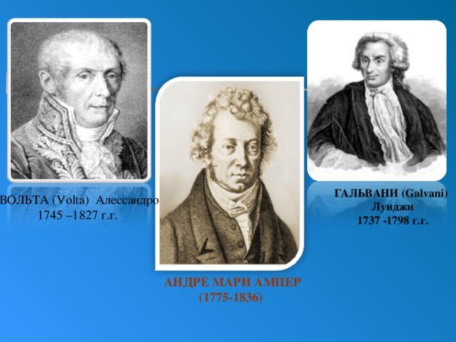 ГАЛЬВАНИ (Galvani)  Луиджи  1737 -1798 г.г. ВОЛЬТА (Volta) Алессандро  1745 –1827 г.г.  АНДРЕ МАРИ АМПЕР  (1775-1836)