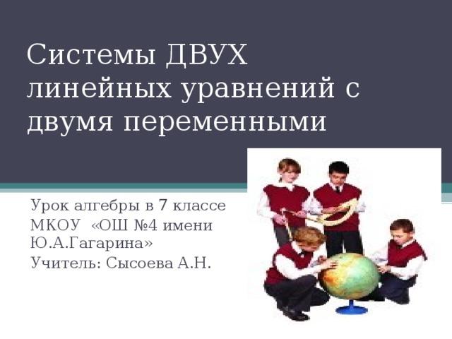 Системы ДВУХ  линейных уравнений с двумя переменными Урок алгебры в 7 классе МКОУ «ОШ №4 имени Ю.А.Гагарина» Учитель: Сысоева А.Н.