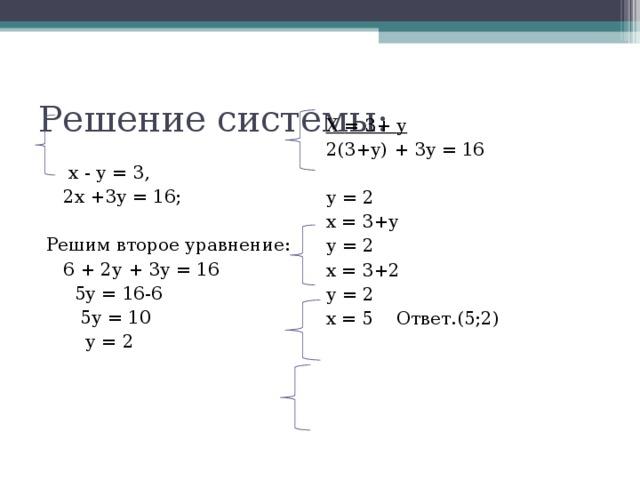 Решение системы:  Х  = 3+ у  2( 3+ у)  + 3 у  = 16  у  = 2  х  = 3+ у  у  = 2  х  = 3+2  у  = 2  х  = 5 Ответ . ( 5 ; 2 )  х - у = 3,  2х + 3 у = 16; Решим второе уравнение:  6 + 2у  + 3 у  = 16  5 у  = 16-6  5 у  = 10  у  = 2