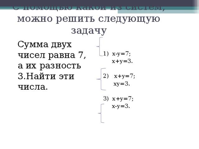 С помощью какой из систем, можно решить следующую задачу Сумма двух чисел равна 7, а их разность 3.Найти эти числа. 1) х-у=7 ;  х+у=3 . 2) х+у=7 ;  ху=3 . 3) х+у=7 ;  х-у=3 .