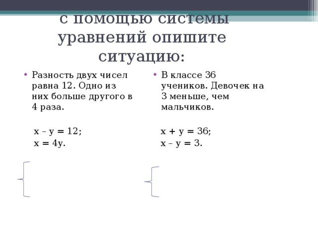 с помощью системы уравнений опишите ситуацию: Разность двух чисел равна 12. Одно из них больше другого в 4 раза.  В классе 36 учеников. Девочек на 3 меньше, чем мальчиков.   х  –  у  =  12 ;  х  =  4у .  х  +  у  =  36 ;  х  –  у  =  3 .