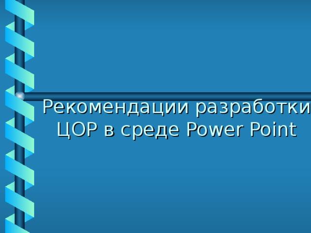 Рекомендации разработки ЦОР в среде Power Point