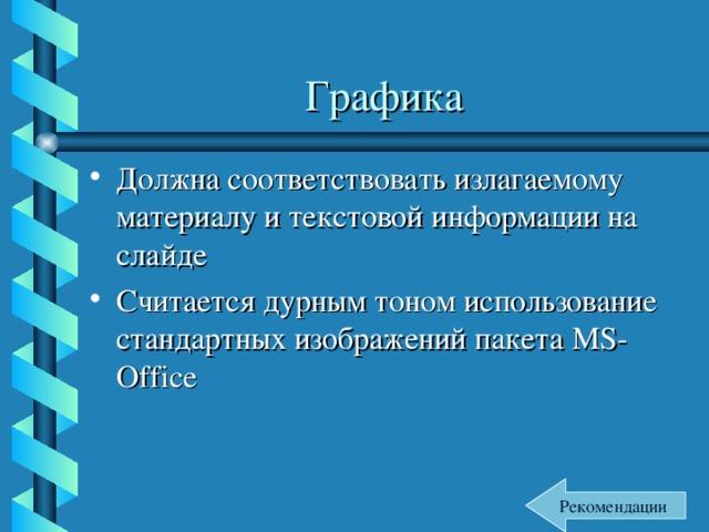 Графика Должна соответствовать излагаемому материалу и текстовой информации на слайде Считается дурным тоном использование стандартных изображений пакета MS-Office Рекомендации