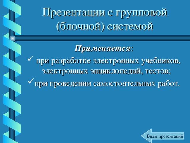 Презентации с групповой (блочной) системой Применяется :  при разработке электронных учебников, электронных энциклопедий, тестов; при проведении самостоятельных работ.  Виды презентаций