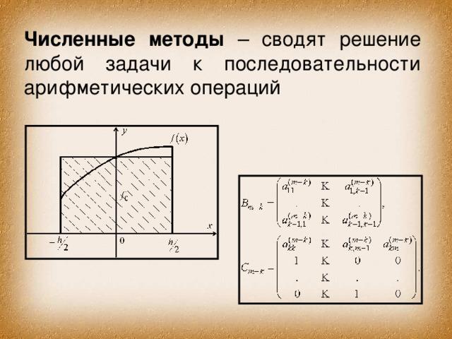 Численные методы – сводят решение любой задачи к последовательности арифметических операций